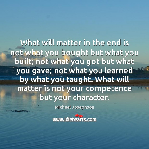What will matter in the end is not what you bought but Michael Josephson Picture Quote
