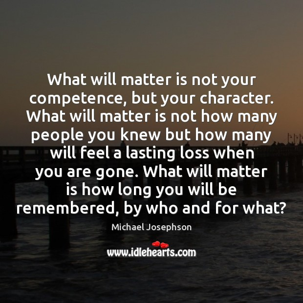 What will matter is not your competence, but your character. What will Michael Josephson Picture Quote