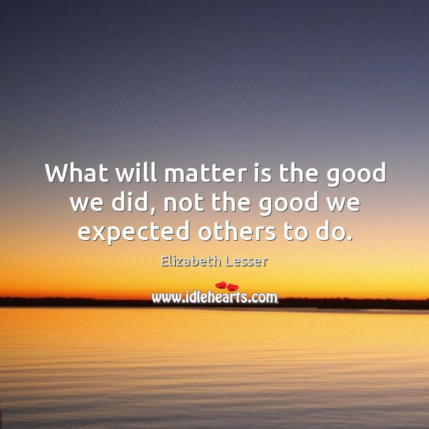 What will matter is the good we did, not the good we expected others to do. Elizabeth Lesser Picture Quote