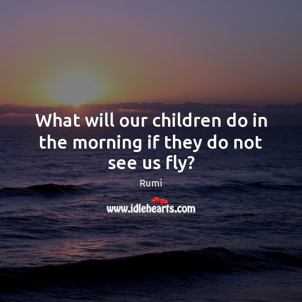 What will our children do in the morning if they do not see us fly? Image