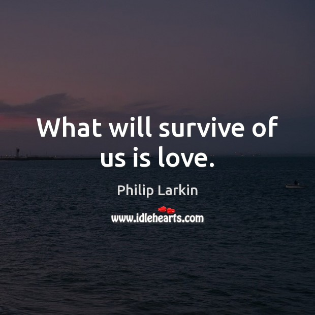 What will survive of us is love. Philip Larkin Picture Quote