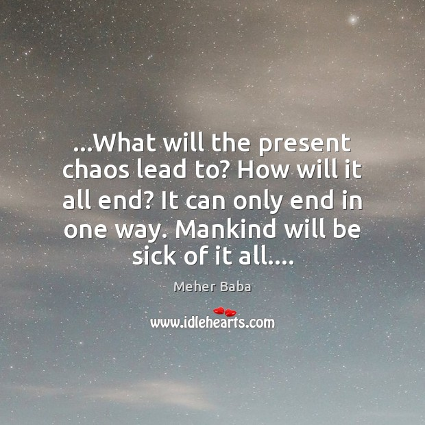 …What will the present chaos lead to? How will it all end? Meher Baba Picture Quote