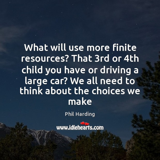 What will use more finite resources? That 3rd or 4th child you Phil Harding Picture Quote