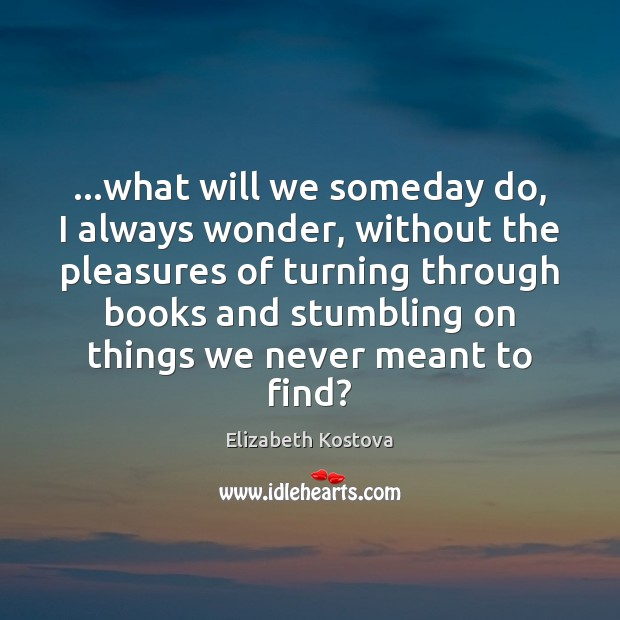 …what will we someday do, I always wonder, without the pleasures of Elizabeth Kostova Picture Quote