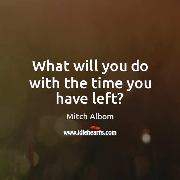 What will you do with the time you have left? Mitch Albom Picture Quote