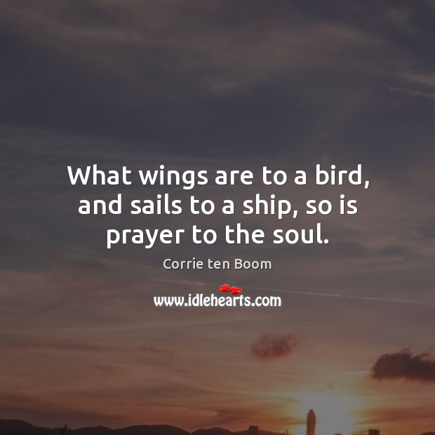 What wings are to a bird, and sails to a ship, so is prayer to the soul. Corrie ten Boom Picture Quote