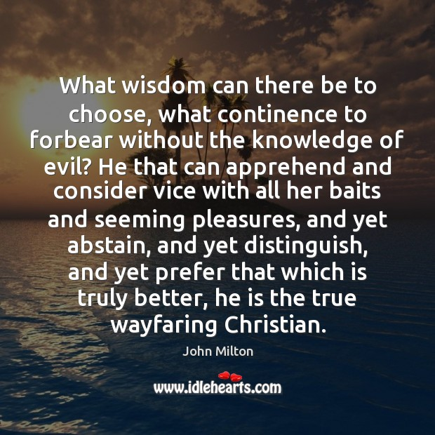 What wisdom can there be to choose, what continence to forbear without Image