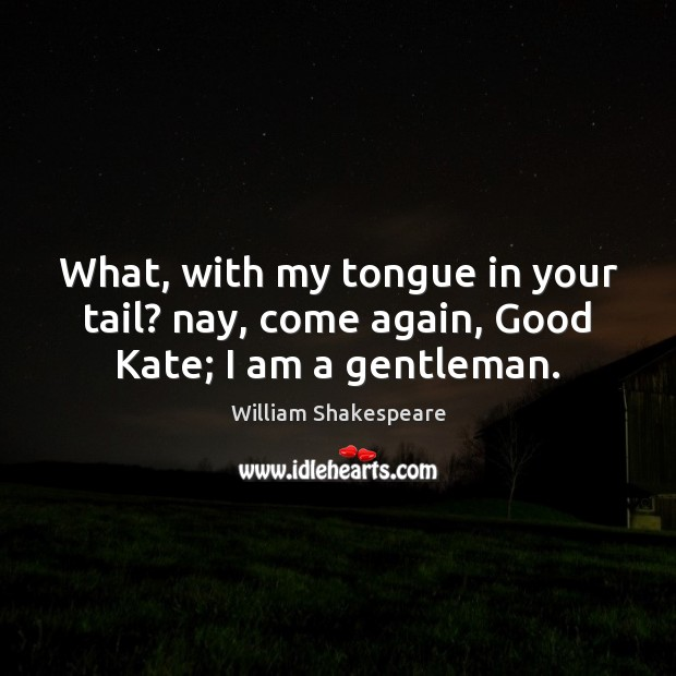 What, with my tongue in your tail? nay, come again, Good Kate; I am a gentleman. Image