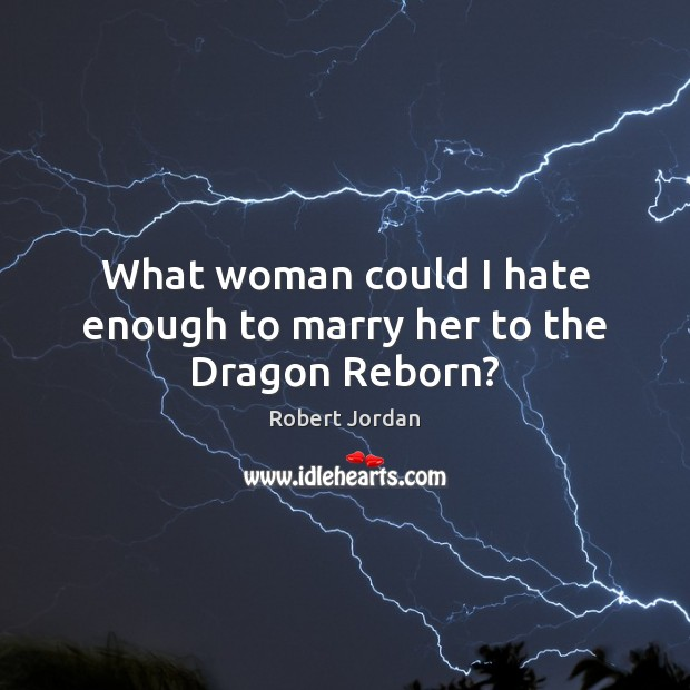 What woman could I hate enough to marry her to the Dragon Reborn? Image