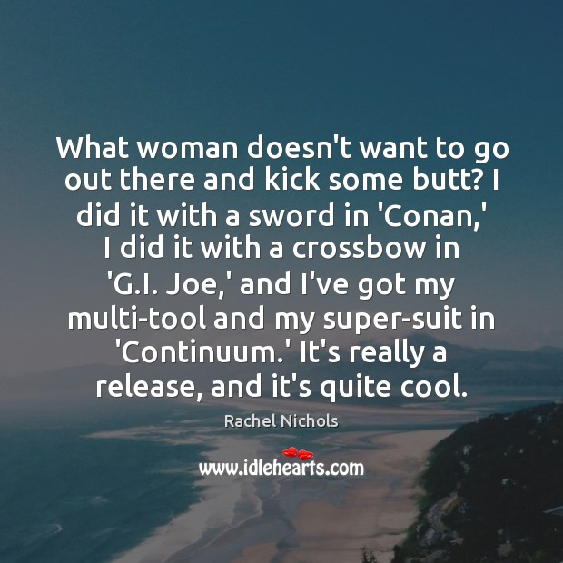 What woman doesn't want to go out there and kick some butt? Rachel Nichols Picture Quote