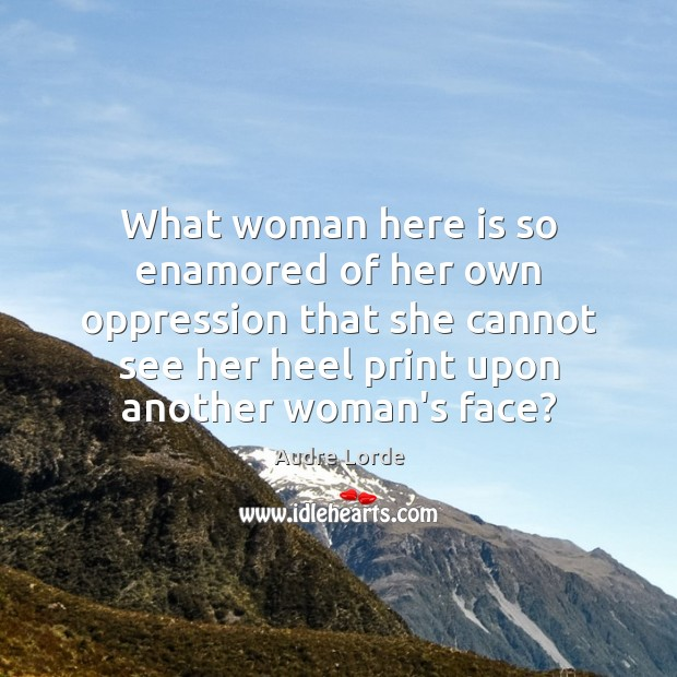 What woman here is so enamored of her own oppression that she Audre Lorde Picture Quote