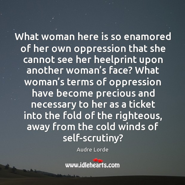 What woman here is so enamored of her own oppression that she cannot see her heelprint upon Audre Lorde Picture Quote