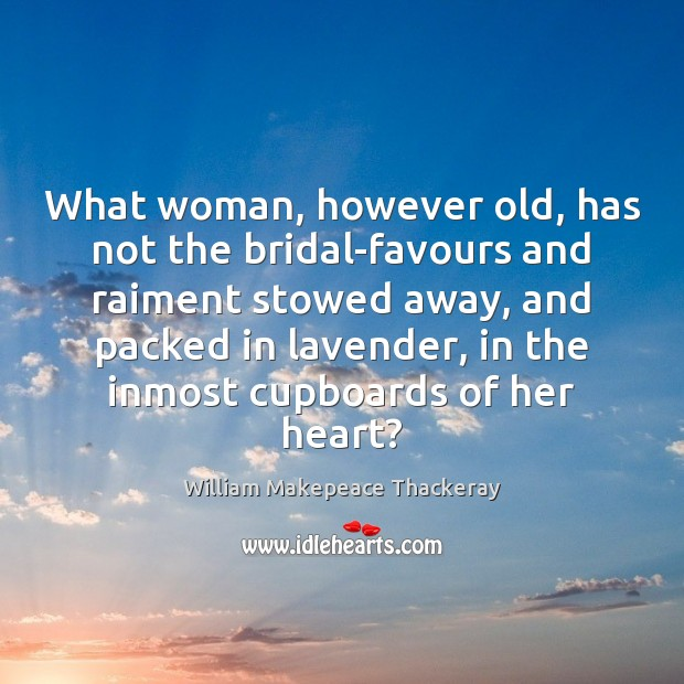 What woman, however old, has not the bridal-favours and raiment stowed away, William Makepeace Thackeray Picture Quote