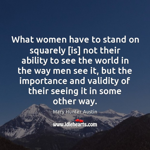 What women have to stand on squarely [is] not their ability to Mary Hunter Austin Picture Quote