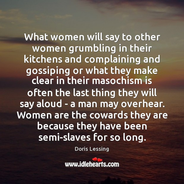 What women will say to other women grumbling in their kitchens and Doris Lessing Picture Quote
