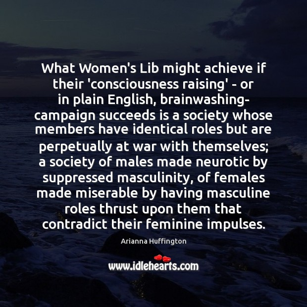 What Women's Lib might achieve if their 'consciousness raising' – or in Arianna Huffington Picture Quote