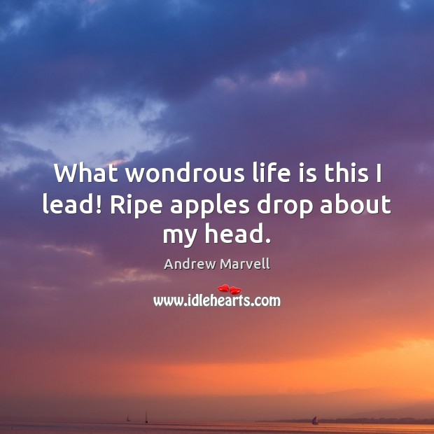 Image, What wondrous life is this I lead! Ripe apples drop about my head.