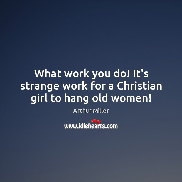 Image, What work you do! It's strange work for a Christian girl to hang old women!