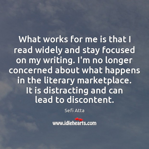 What works for me is that I read widely and stay focused Sefi Atta Picture Quote