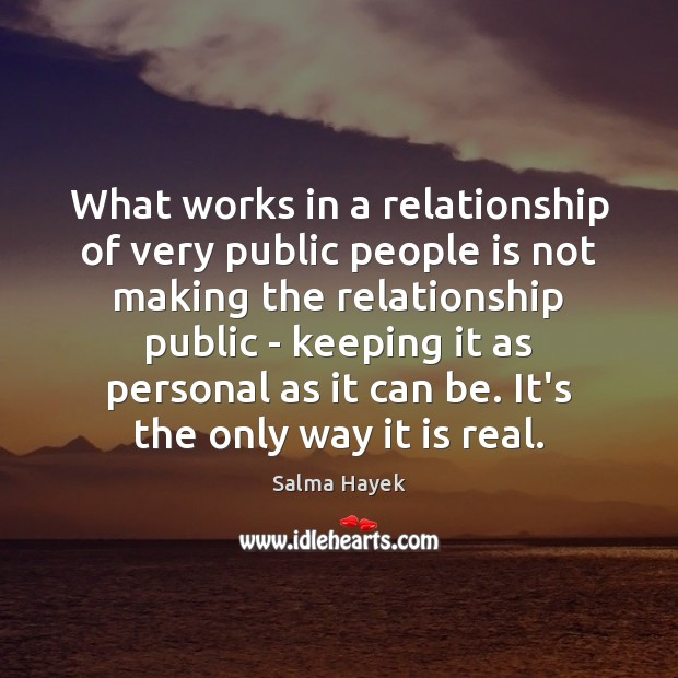 What works in a relationship of very public people is not making Salma Hayek Picture Quote