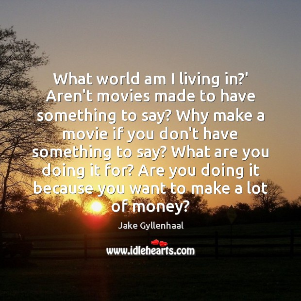 What world am I living in?' Aren't movies made to have Jake Gyllenhaal Picture Quote