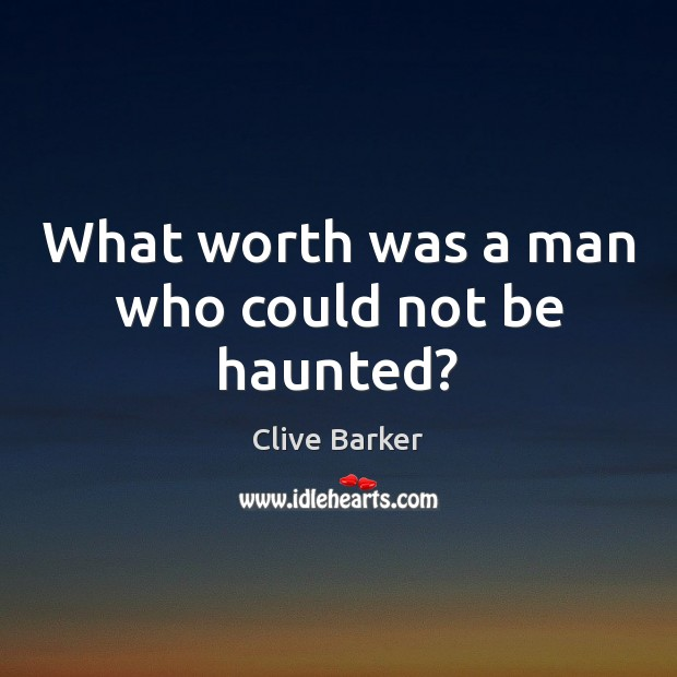 What worth was a man who could not be haunted? Clive Barker Picture Quote