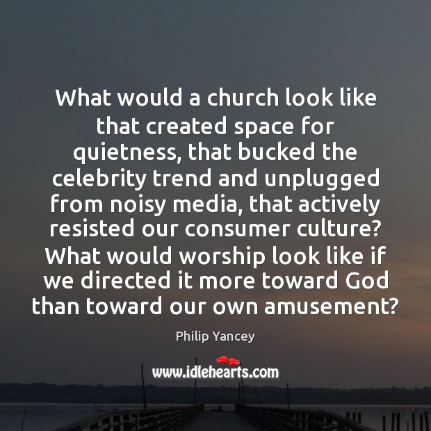 What would a church look like that created space for quietness, that Philip Yancey Picture Quote