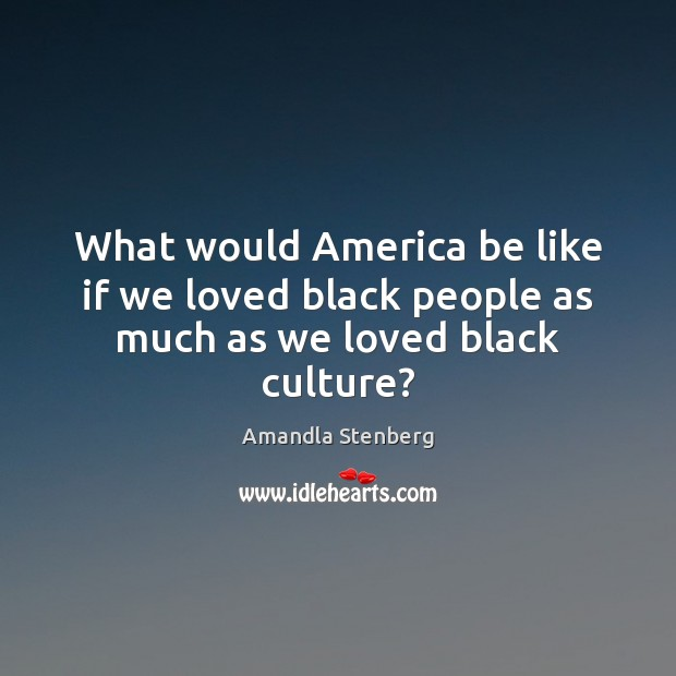 What would America be like if we loved black people as much as we loved black culture? Image