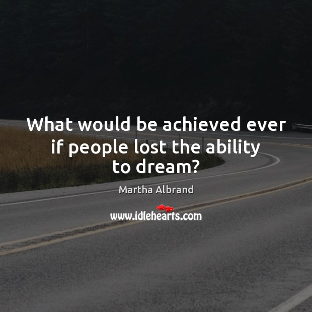 What would be achieved ever if people lost the ability to dream? Image
