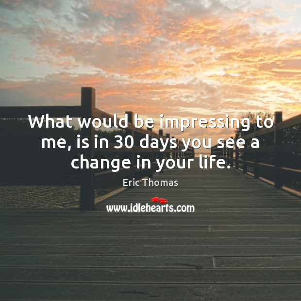 Image, What would be impressing to me, is in 30 days you see a change in your life.