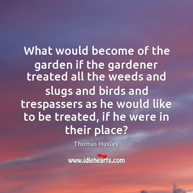 What would become of the garden if the gardener treated all the Thomas Huxley Picture Quote