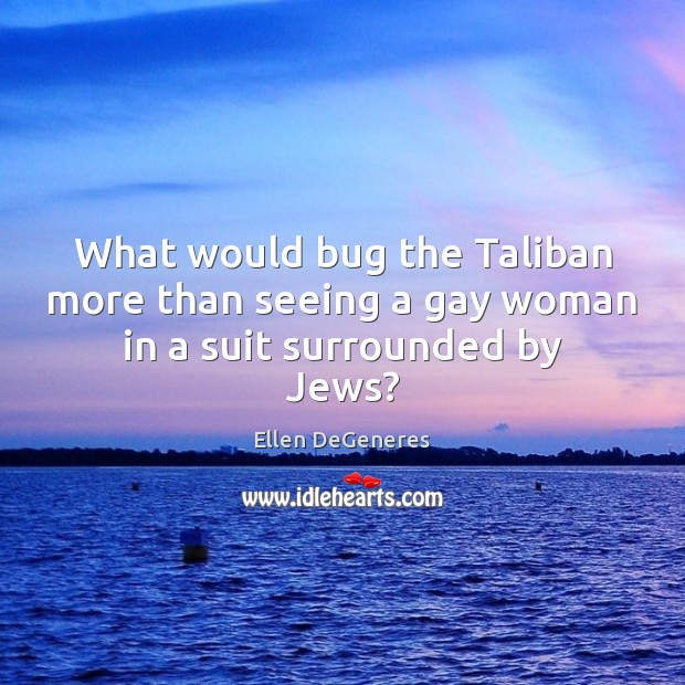 Image, What would bug the Taliban more than seeing a gay woman in a suit surrounded by Jews?