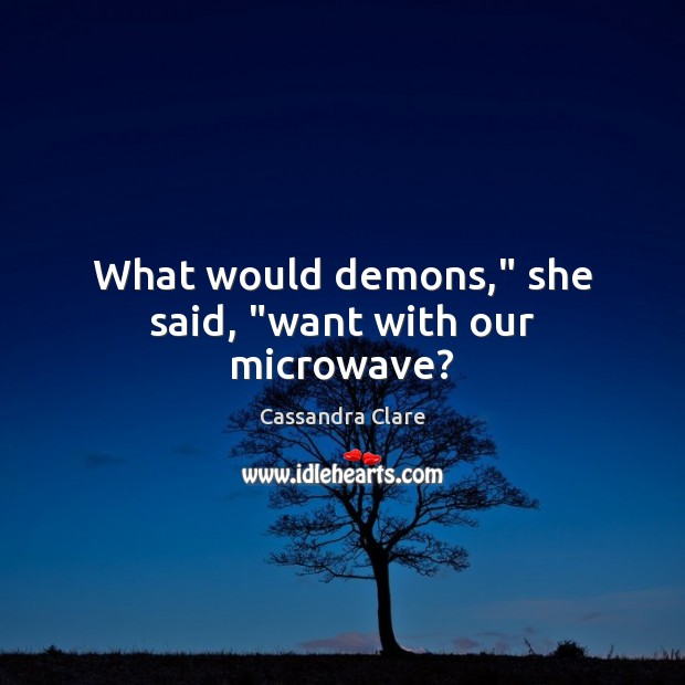 "What would demons,"" she said, ""want with our microwave? Image"
