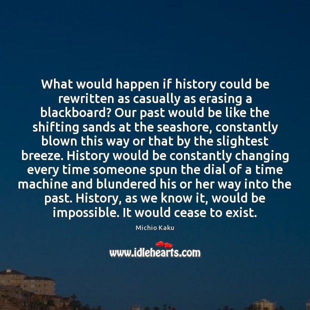 Michio Kaku Picture Quote image saying: What would happen if history could be rewritten as casually as erasing