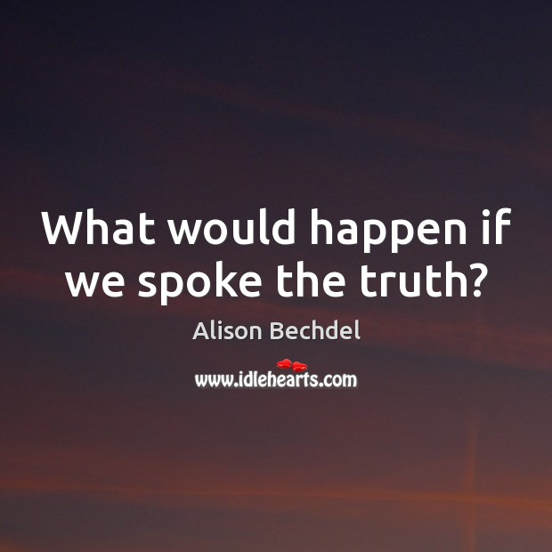 What would happen if we spoke the truth? Alison Bechdel Picture Quote