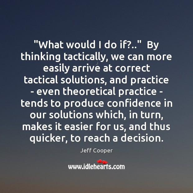 """""""What would I do if?..""""  By thinking tactically, we can more easily Jeff Cooper Picture Quote"""