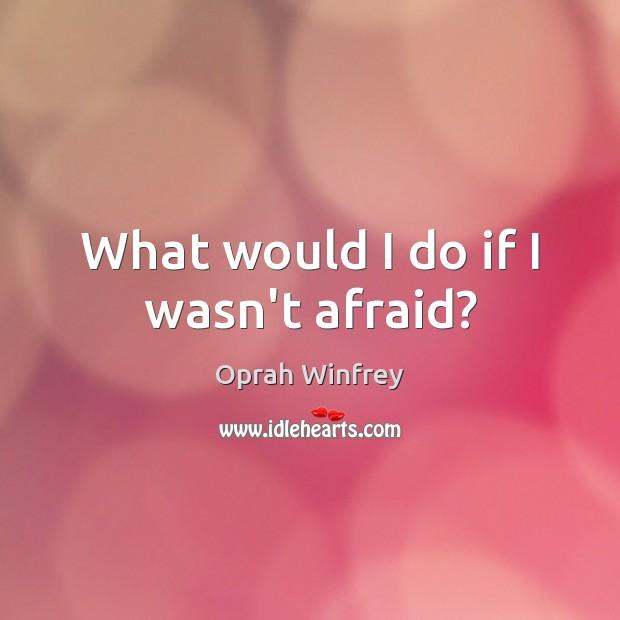 Image, What would I do if I wasn't afraid?