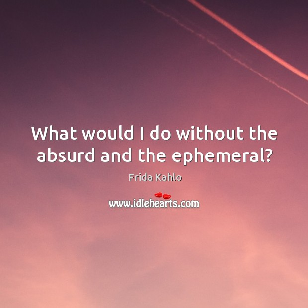 What would I do without the absurd and the ephemeral? Image