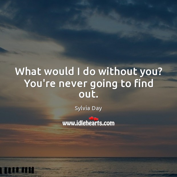 What would I do without you? You're never going to find out. Sylvia Day Picture Quote