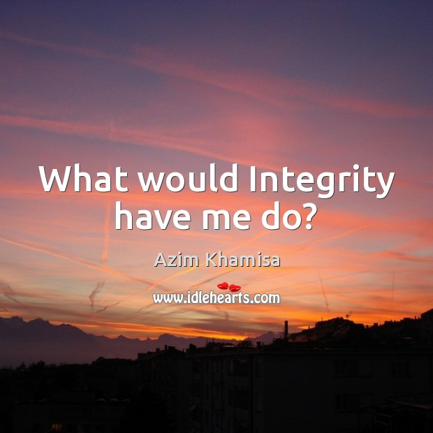 Image, What would Integrity have me do?