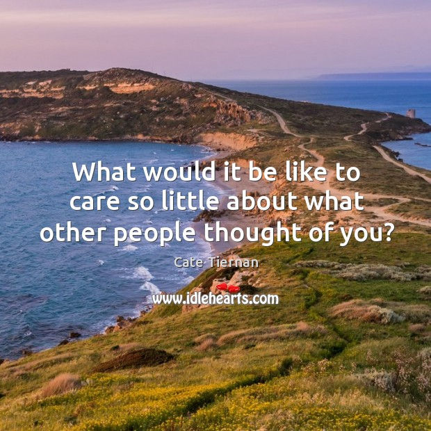What would it be like to care so little about what other people thought of you? Thought of You Quotes Image
