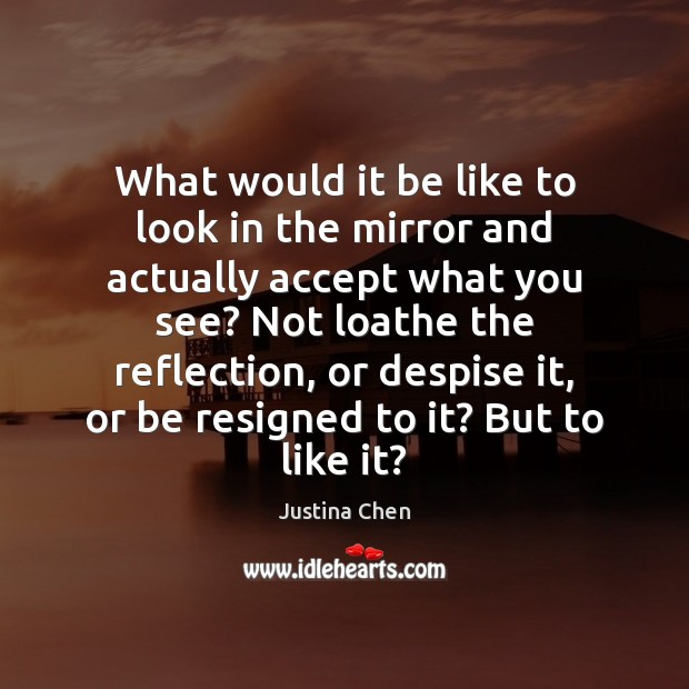 What would it be like to look in the mirror and actually Image