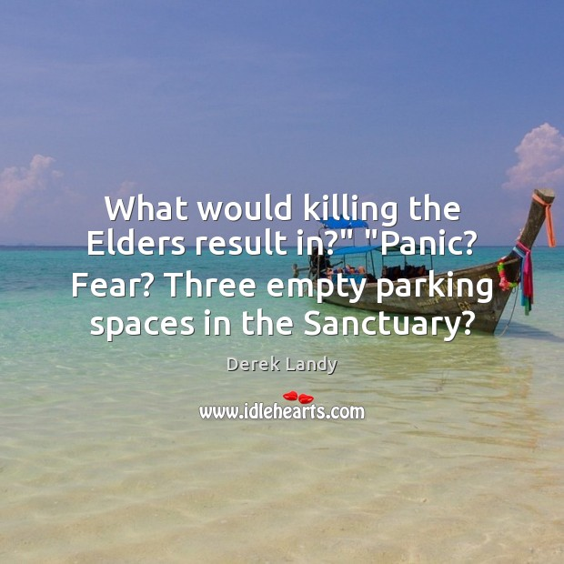 "Image, What would killing the Elders result in?"" ""Panic? Fear? Three empty parking"
