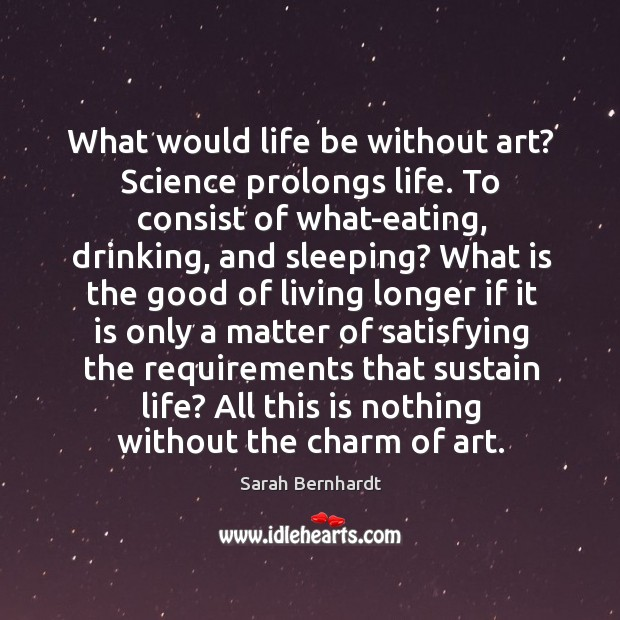 What would life be without art? Science prolongs life. To consist of Sarah Bernhardt Picture Quote