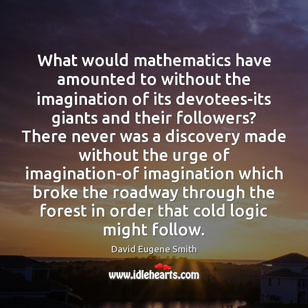 Image, What would mathematics have amounted to without the imagination of its devotees-its