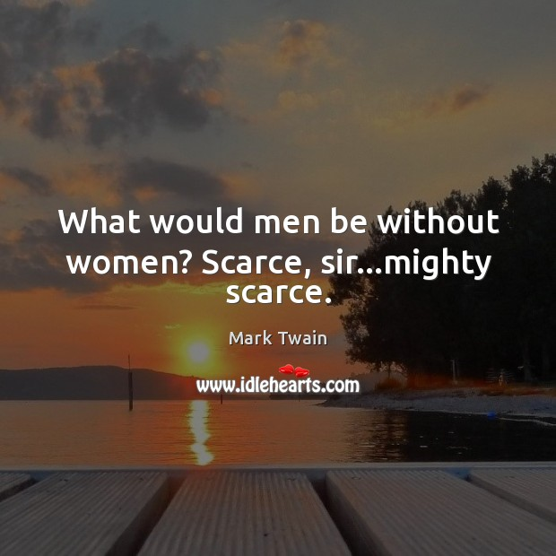 Image, What would men be without women? Scarce, sir…mighty scarce.