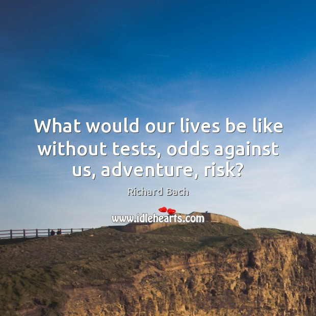 Image, What would our lives be like without tests, odds against us, adventure, risk?