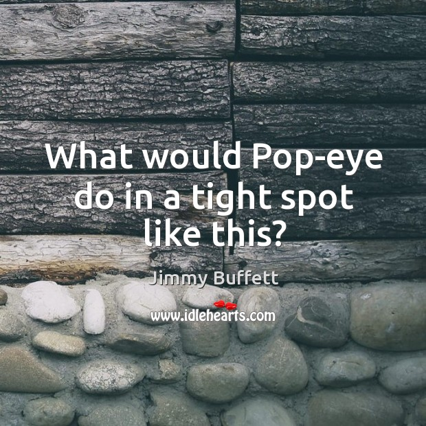 What would Pop-eye do in a tight spot like this? Image