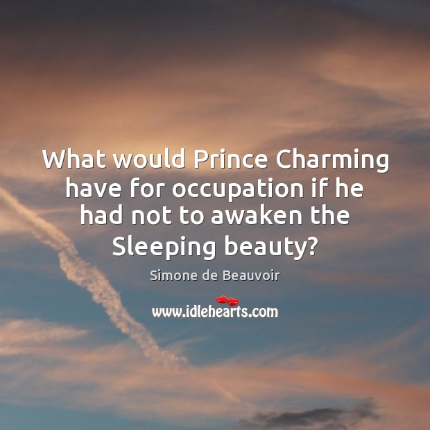What would Prince Charming have for occupation if he had not to Simone de Beauvoir Picture Quote