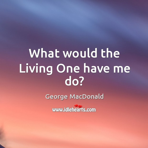 Image, What would the Living One have me do?